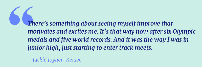 """Quote: """"There's something about seeing myself improve that motivates and excites me. It's that way now after six Olympic medals and five world records. And it was the way I was in junior high, just starting to enter track meets."""" Jackie Joyner-Kersee"""