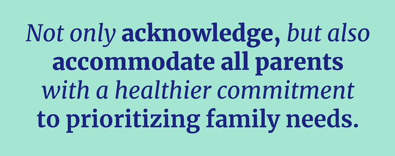 not only acknowledge but accommodate all parents with a healthier commitment to prioritizing family needs.